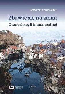 Chomikuj, pobierz ebook online Zbawić się na ziemi. O soteriologii immanentnej. Andrzej Sepkowski