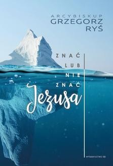 Chomikuj, pobierz ebook online Znać lub nie znać Jezusa. Abp Grzegorz Ryś