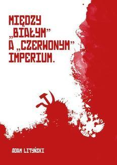 Chomikuj, pobierz ebook online Między białym a czerwonym imperium. Rzecz o narodach w Rosji 1917-1922.. Adam Lityński
